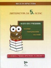 Литература за 5 клас. Като по учебник - теория, упражнения, тестове (По новата учебна програма за 2016/2017 г.)