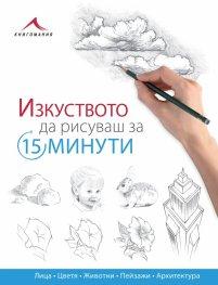 Изкуството да рисуваш за 15 минути: лица, цветя, животни, пейзажи, архитектура)
