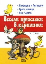 Весели приказки в картинки Кн.1: Пиленцето и патенцето, Трите котенца, Под гъбката
