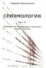 Сеизмология Ч.II: Земетръсни източници и вълново поле в Земята