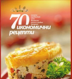 70 икономични рецепти (салати, предястия, супи, безмесни, месни и рибни, десерти)